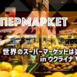 世界のスーパーマーケットは楽しい in ウクライナ Vol.2